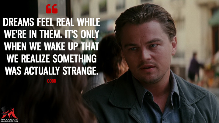 Dreams feel real while we're in them. It's only when we wake up that we realize something was actually strange. - Cobb (Inception Quotes)