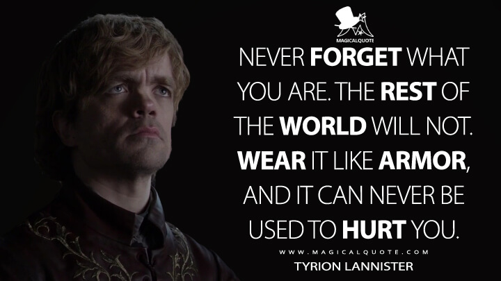 Never forget what you are. The rest of the world will not. Wear it like armor, and it can never be used to hurt you. - Tyrion Lannister (Game of Thrones Quotes)