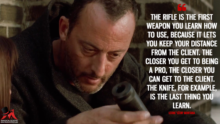The rifle is the first weapon you learn how to use, because it lets you keep your distance from the client. The closer you get to being a pro, the closer you can get to the client. The knife, for example, is the last thing you learn. - Leone 'Léon' Montana (Léon: The Professional Quotes)