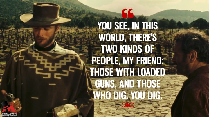 You see, in this world, there's two kinds of people, my friend: those with loaded guns, and those who dig. You dig. - Blondie (The Good, the Bad and the Ugly Quotes)