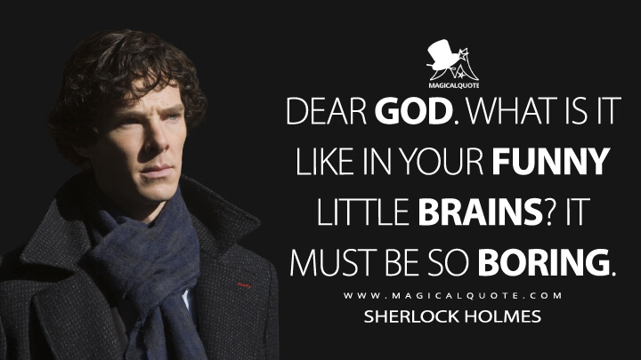 Dear God. What is it like in your funny little brains? It must be so boring. - Sherlock Holmes (Sherlock Quotes)