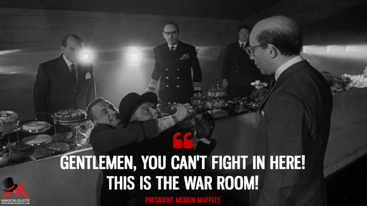 Gentlemen, you can't fight in here! This is the War Room! - President Merkin Muffley (Dr. Strangelove or: How I Learned to Stop Worrying and Love the Bomb Quotes)