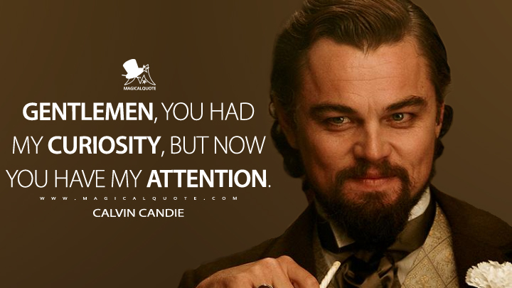 Gentlemen, you had my curiosity, but now you have my attention. - Calvin Candie (Django Unchained Quotes)