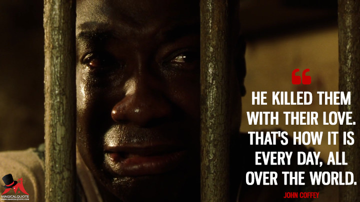 He killed them with their love. That's how it is every day, all over the world. - John Coffey (The Green Mile Quotes)