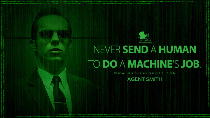 Never send a human to do a machine's job. - Agent Smith (The Matrix Quotes)