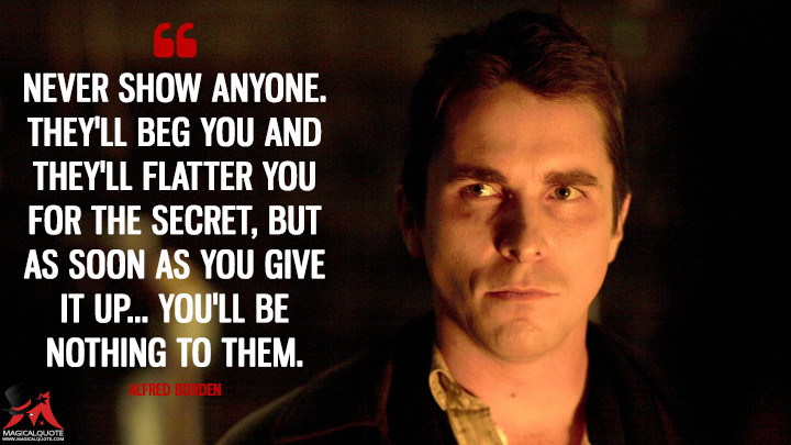 Never show anyone. They'll beg you and they'll flatter you for the secret, but as soon as you give it up... you'll be nothing to them. - Alfred Borden (The Prestige Quotes)