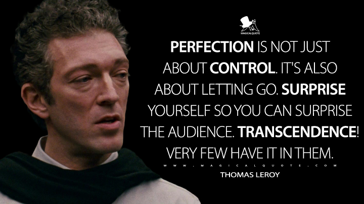 Perfection is not just about control. It's also about letting go. Surprise yourself so you can surprise the audience. Transcendence! Very few have it in them. - Thomas Leroy (Black Swan Quotes)