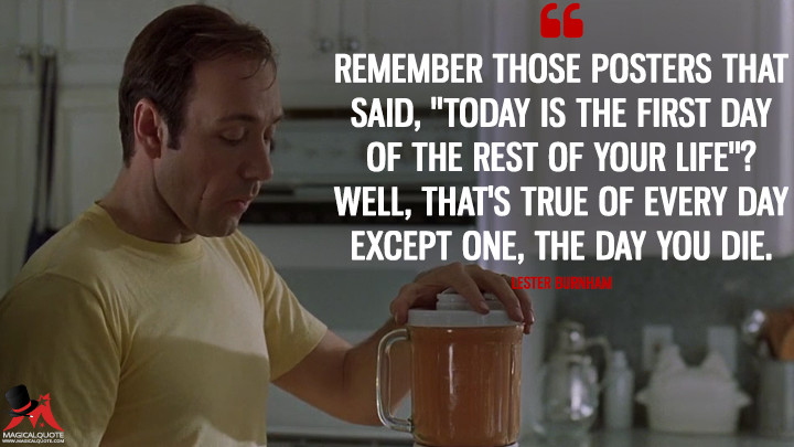 "Remember those posters that said, ""Today is the first day of the rest of your life""? Well, that's true of every day except one, the day you die. - Lester Burnham (American Beauty Quotes)"
