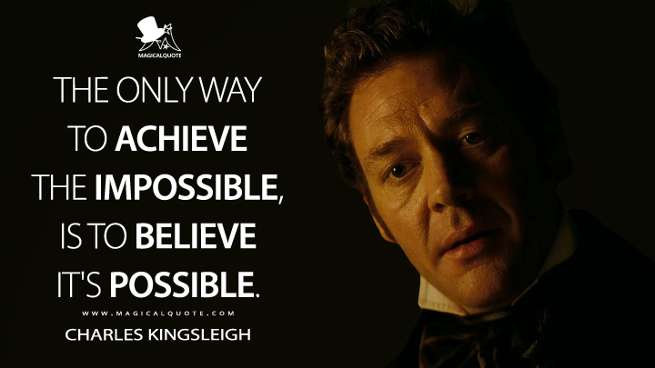 The only way to achieve the impossible, is to believe it's possible. - Charles Kingsleigh (Alice in Wonderland Quotes)