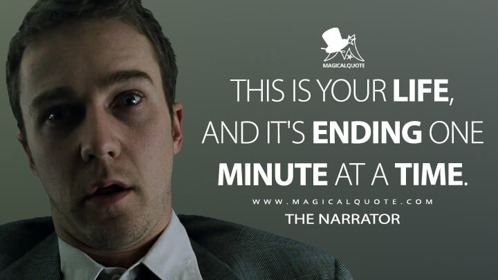 This is your life, and it's ending one minute at a time. - The Narrator (Fight Club Quotes)