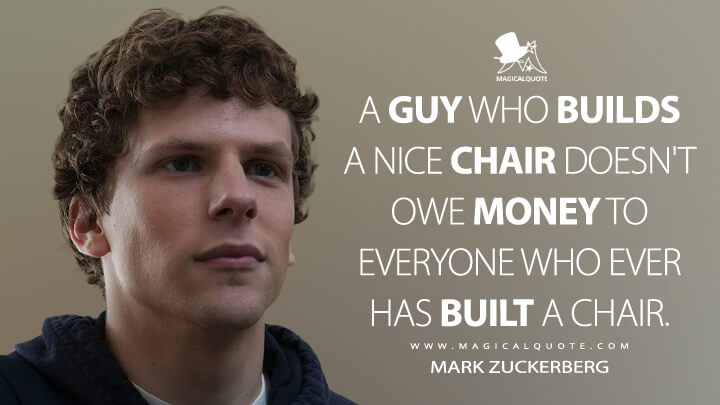 A guy who builds a nice chair doesn't owe money to everyone who ever has built a chair. - Mark Zuckerberg (The Social Network Quotes)