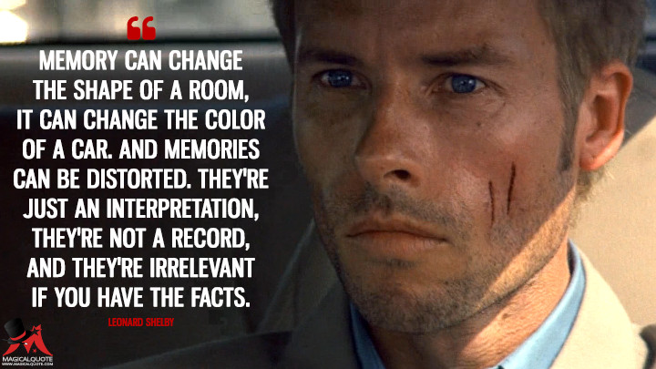 Memory can change the shape of a room, it can change the color of a car. And memories can be distorted. They're just an interpretation, they're not a record, and they're irrelevant if you have the facts. - Leonard Shelby (Memento Quotes)