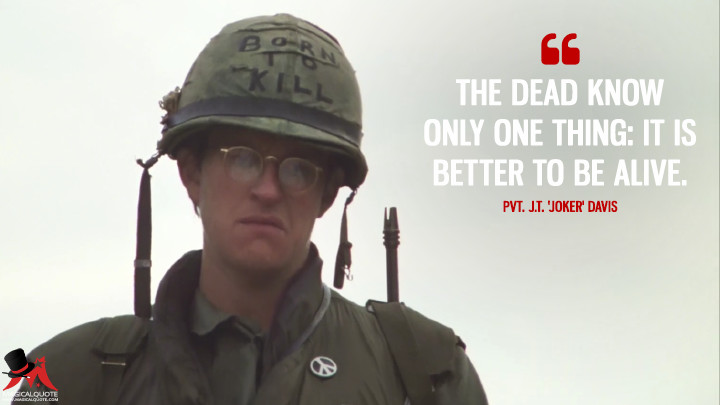 The dead know only one thing: it is better to be alive. - Pvt. J.T. 'Joker' Davis (Full Metal Jacket Quotes)
