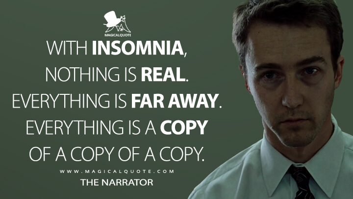 With insomnia, nothing is real. Everything is far away. Everything is a copy of a copy of a copy. - The Narrator (Fight Club Quotes)
