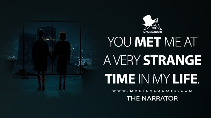 You met me at a very strange time in my life. - The Narrator (Fight Club Quotes)