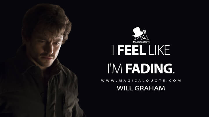 I feel like I'm fading. - Will Graham (Hannibal Quotes)