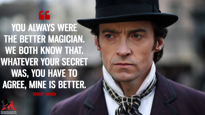You always were the better magician. We both know that. Whatever your secret was, you have to agree, mine is better. - Robert Angier (The Prestige Quotes)