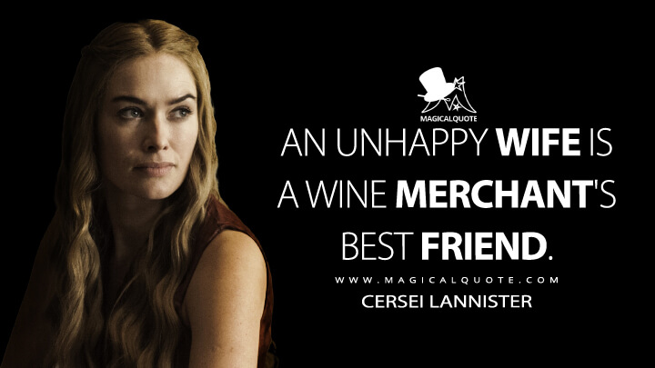 An unhappy wife is a wine merchant's best friend. - Cersei Lannister(Game of Thrones Quotes)