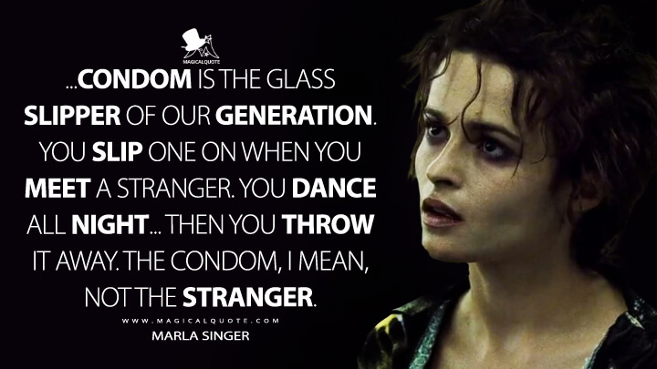 ...Condom is the glass slipper of our generation. You slip one on when you meet a stranger. You dance all night... then you throw it away. The condom, I mean, not the stranger. - Marla Singer (Fight Club Quotes)