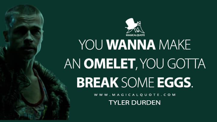 You wanna make an omelet, you gotta break some eggs. - Tyler Durden (Fight Club Quotes)