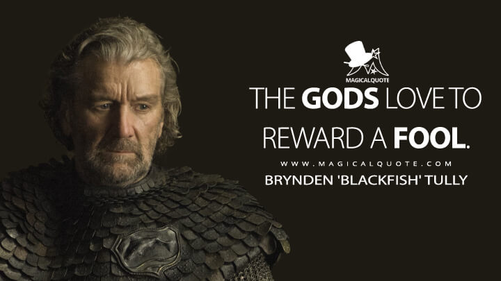 The gods love to reward a fool. - Brynden 'Blackfish' Tully (Game of Thrones Quotes)