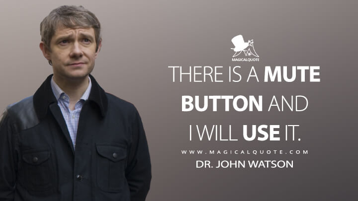 There is a mute button and I will use it. - Dr. John Watson (Sherlock Quotes)