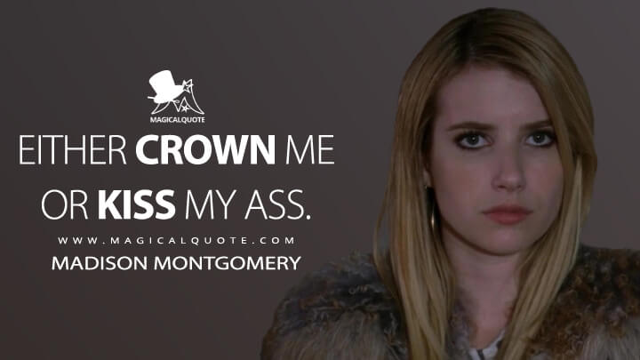 Either crown me or kiss my ass. - Madison Montgomery (American Horror Story Quotes)