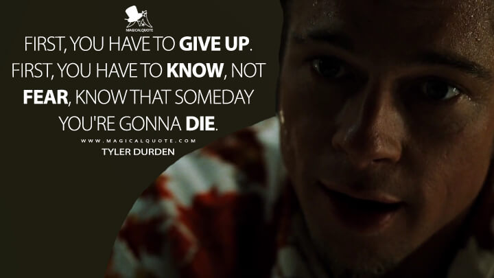 First, you have to give up. First, you have to know, not fear, know that someday you're gonna die. - Tyler Durden (Fight Club Quotes)