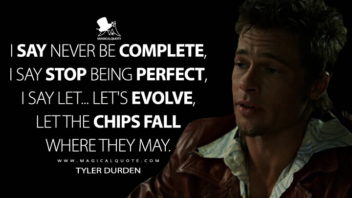 I say never be complete, I say stop being perfect, I say let… let's evolve, let the chips fall where they may. - Tyler Durden (Fight Club Quotes)