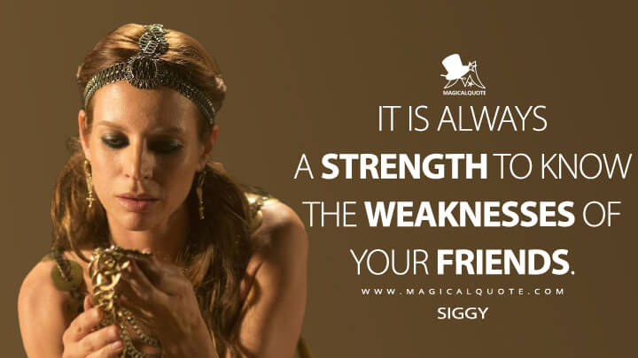 It is always a strength to know the weaknesses of your friends. - Siggy (Vikings Quotes)
