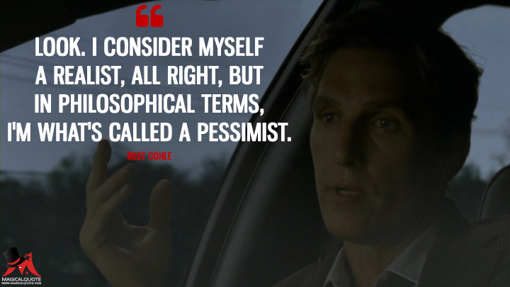 Look. I consider myself a realist, all right, but in philosophical terms, I'm what's called a pessimist. - Rust Cohle (True Detective Quotes)