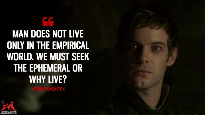 Man does not live only in the empirical world. We must seek the ephemeral or why live? - Victor Frankenstein (Penny Dreadful Quotes)