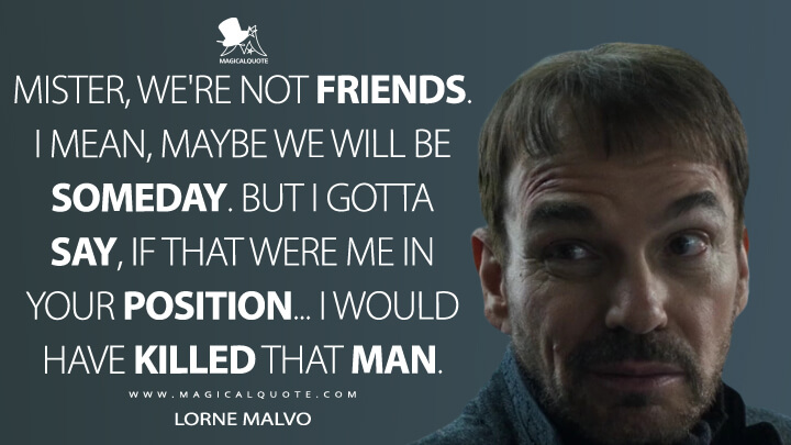Mister, we're not friends. I mean, maybe we will be someday. But I gotta say, if that were me in your position… I would have killed that man. - Lorne Malvo (Fargo Quotes)
