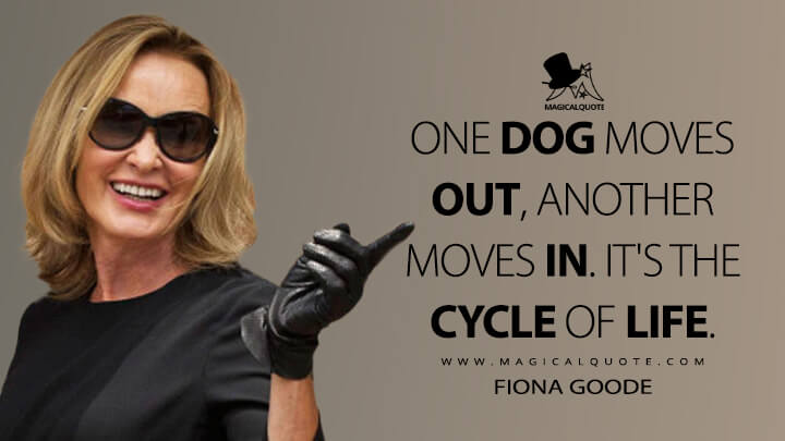 One dog moves out, another moves in. It's the cycle of life. - Fiona Goode (American Horror Story Quotes)