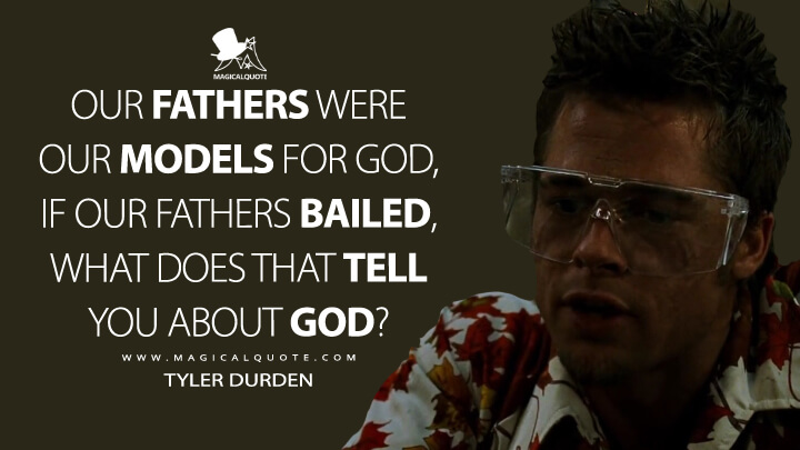 Our fathers were our models for God, if our fathers bailed, what does that tell you about God? - Tyler Durden (Fight Club Quotes)