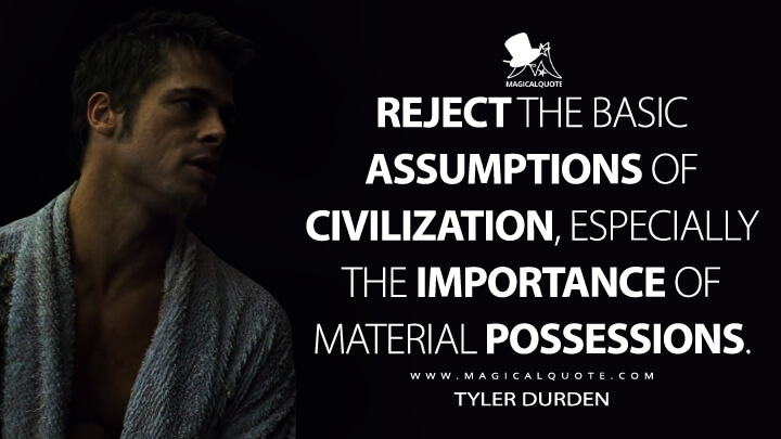 Reject the basic assumptions of civilization, especially the importance of material possessions. - Tyler Durden (Fight Club Quotes)