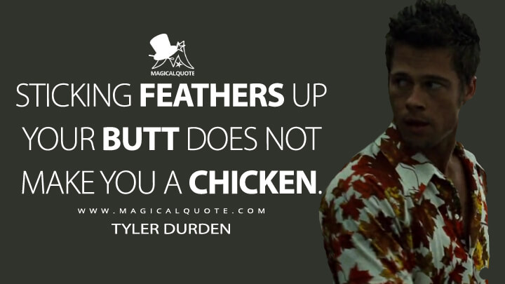 Sticking feathers up your butt does not make you a chicken. - Tyler Durden (Fight Club Quotes)