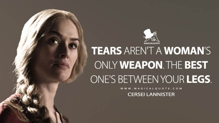 Tears aren't a woman's only weapon. The best one's between your legs. - Cersei Lannister (Game of Thrones Quotes)