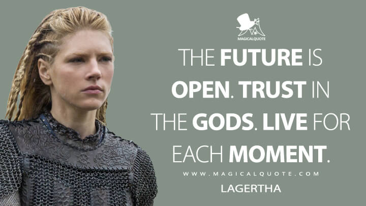 The future is open. Trust in the gods. Live for each moment. - Lagertha (Vikings Quotes)