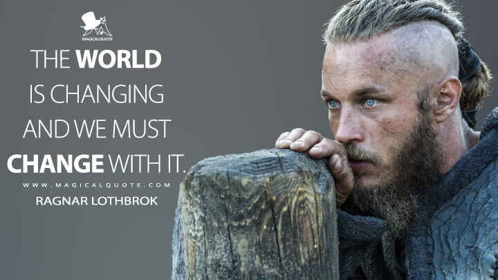 The world is changing and we must change with it. - Ragnar Lothbrok (Vikings Quotes)