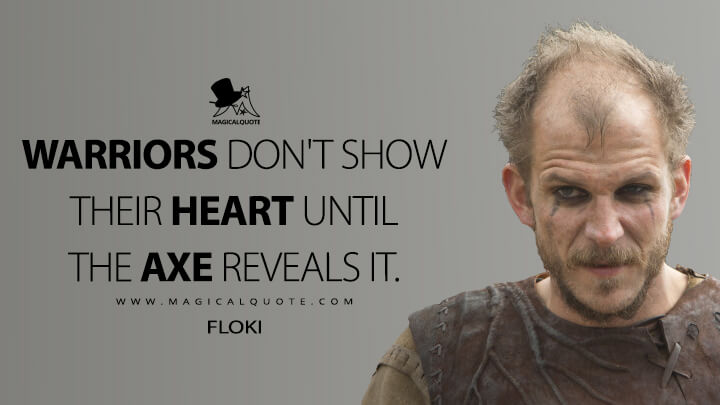 Warriors don't show their heart until the axe reveals it. - Floki (Vikings Quotes)