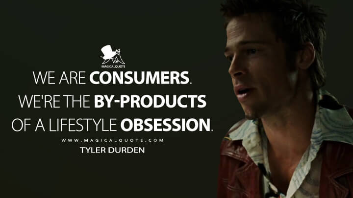 We are consumers. We're the by-products of a lifestyle obsession. - Tyler Durden (Fight Club Quotes)