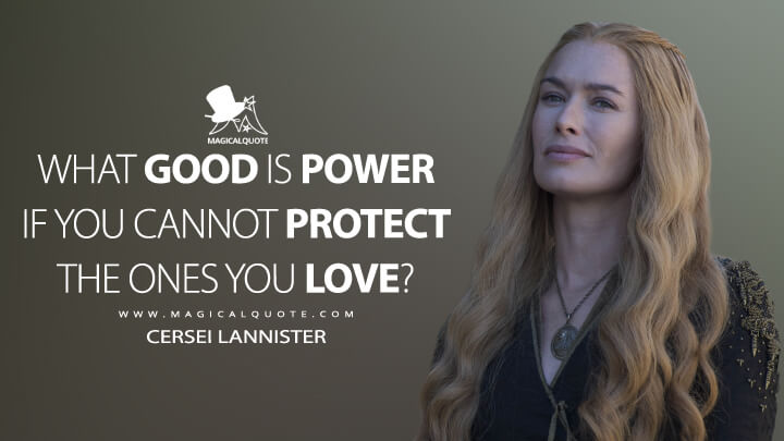 What good is power if you cannot protect the ones you love? - Cersei Lannister (Game of Thrones Quotes)