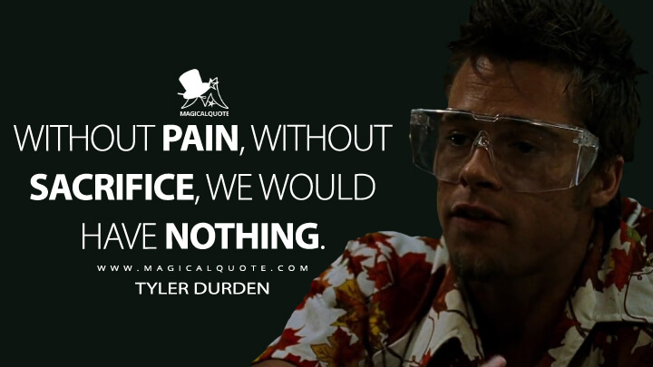 Without pain, without sacrifice, we would have nothing. - Tyler Durden (Fight Club Quotes)