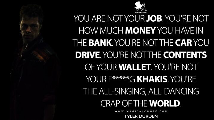 You are not your job. You're not how much money you have in the bank. You're not the car you drive. You're not the contents of your wallet. You're not your f*****g khakis. You're the all-singing, all-dancing crap of the world. - Tyler Durden (Fight Club Quotes)