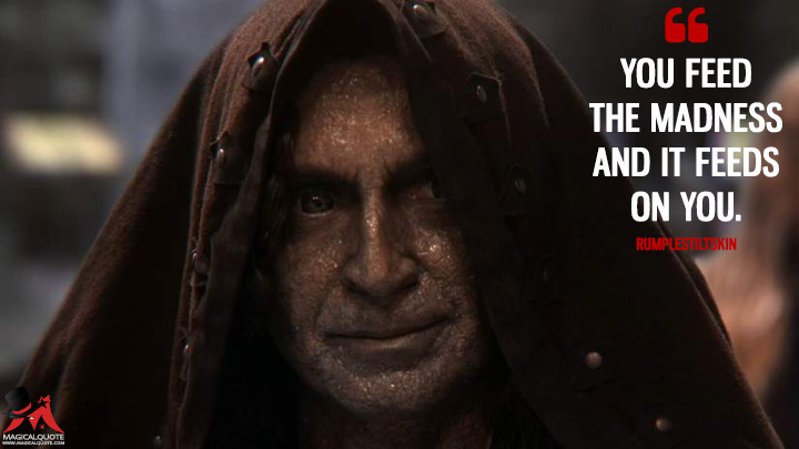 You feed the madness and it feeds on you. - Rumplestiltskin (Once Upon a Time Quotes)