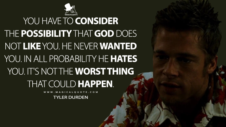 You have to consider the possibility that God does not like you. He never wanted you. In all probability He hates you. It's not the worst thing that could happen. - Tyler Durden (Fight Club Quotes)