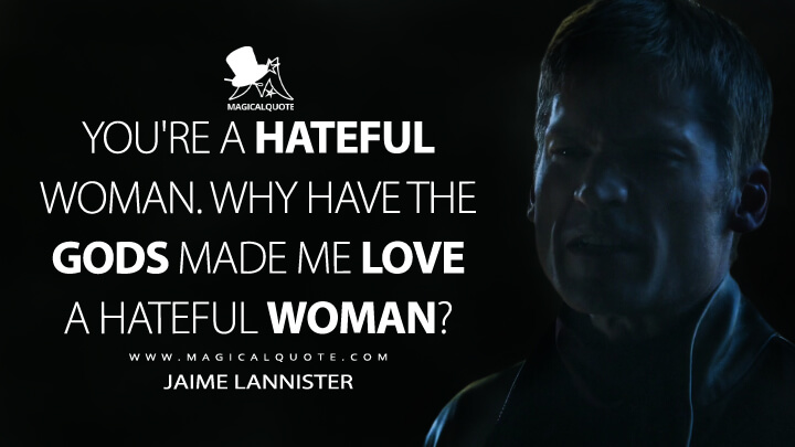 You're a hateful woman. Why have the gods made me love a hateful woman? - Jaime Lannister (Game of Thrones Quotes)