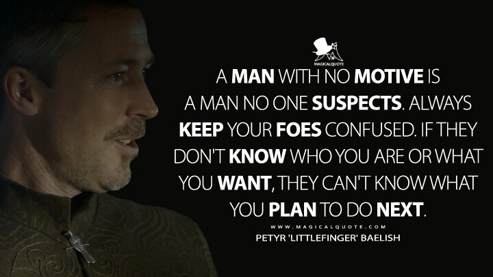 A man with no motive is a man no one suspects. Always keep your foes confused. If they don't know who you are or what you want, they can't know what you plan to do next. - Petyr 'Littlefinger' Baelish (Game of Thrones Quotes)