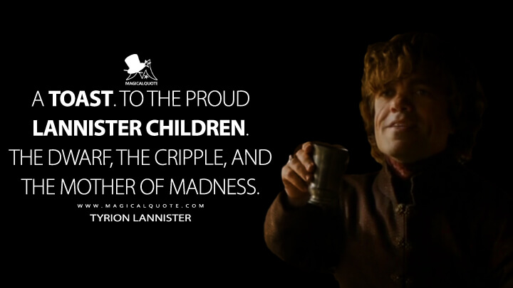 Tyrion Lannister Season 4 - A toast. To the proud Lannister children. The dwarf, the cripple, and the mother of m**ness. (Game of Thrones Quotes)